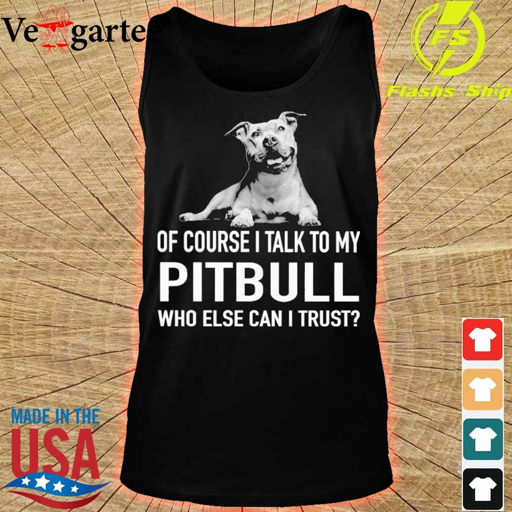 Dog of course i talk to my Pitbull who else can i trust s tank top