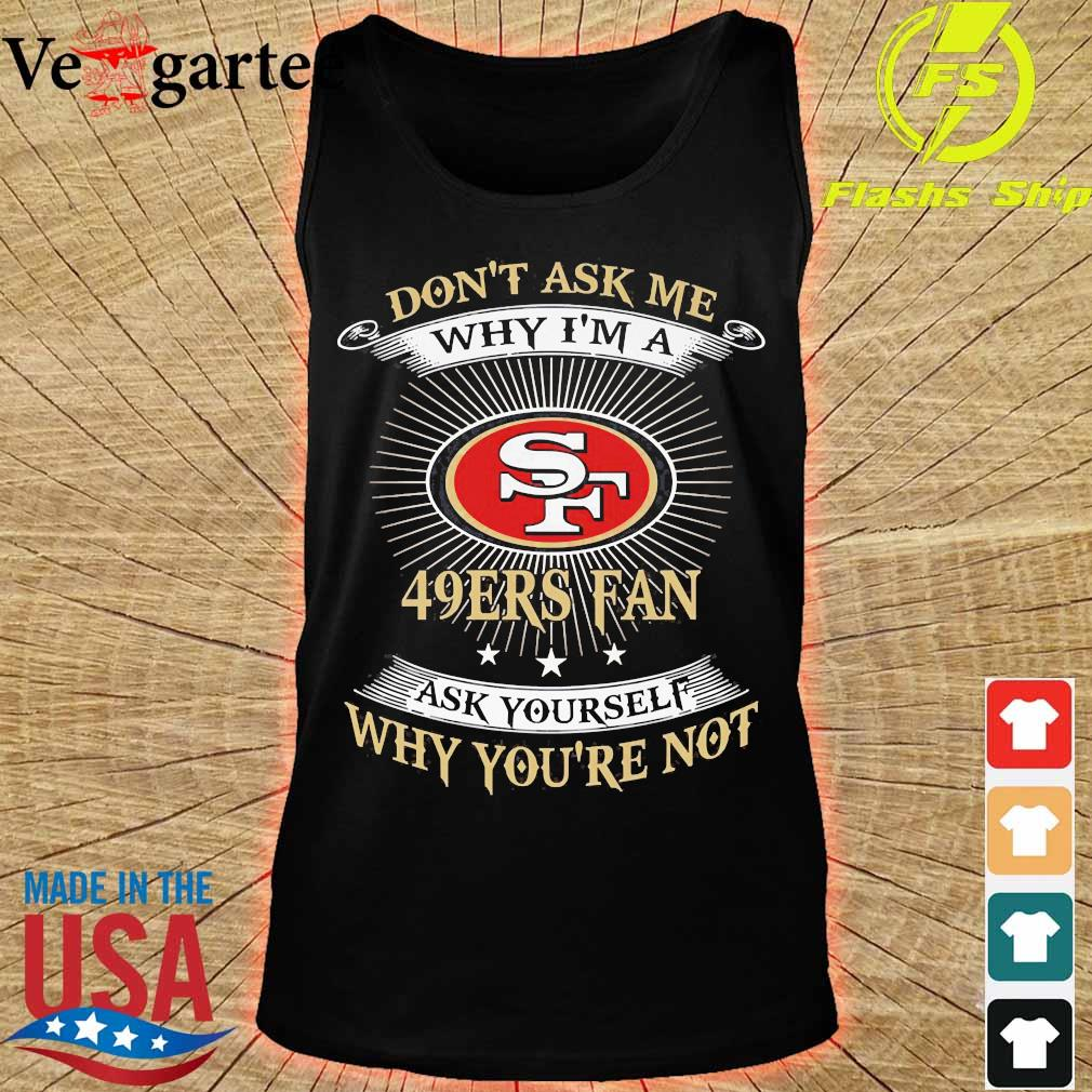 Don't ask me Why I'm a 49Ers fan ask Yourself why You're not s tank top