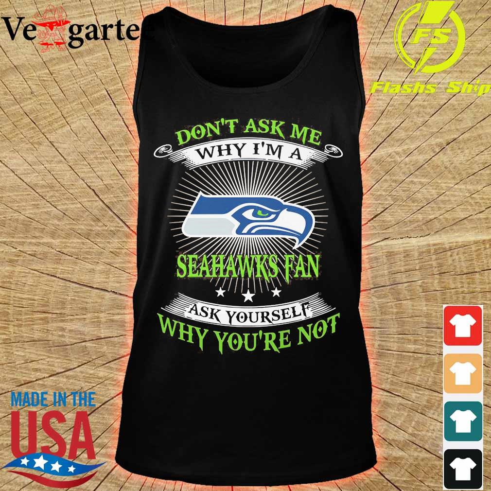 Don't ask me Why I'm a Seahawks fan ask Yourself why You're not s tank top
