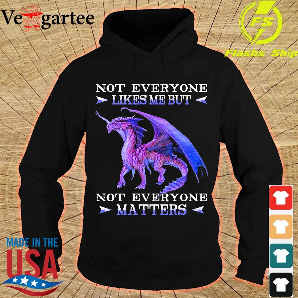Dragon not everyone likes me but not everyone Matters s hoodie