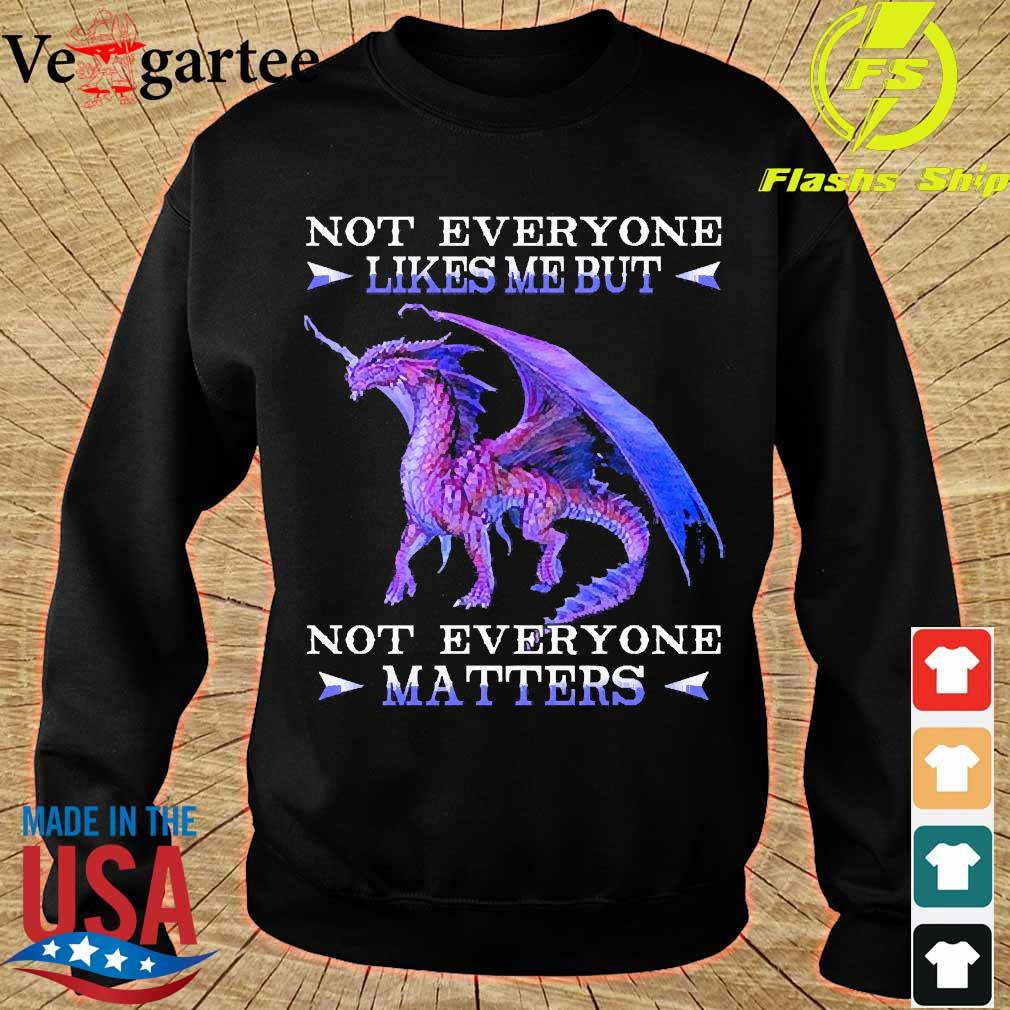 Dragon not everyone likes me but not everyone Matters s sweater