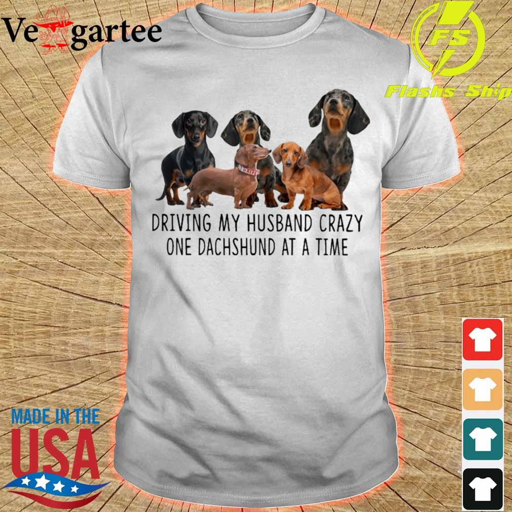 Driving my husband crazy one dachshunds at a time shirt