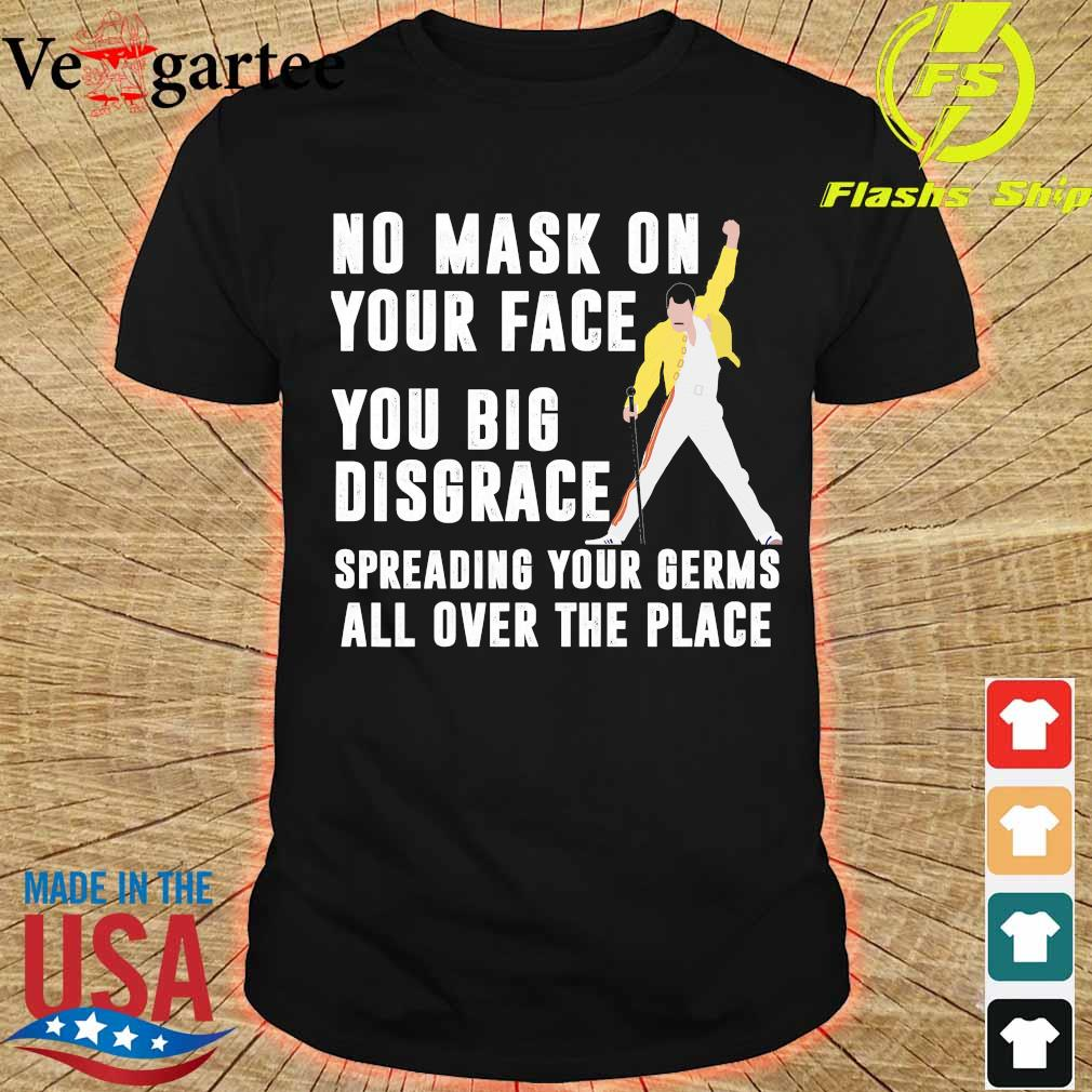 Freddie Mercury No mask on your face you big disgrace your germs all over the place shirt