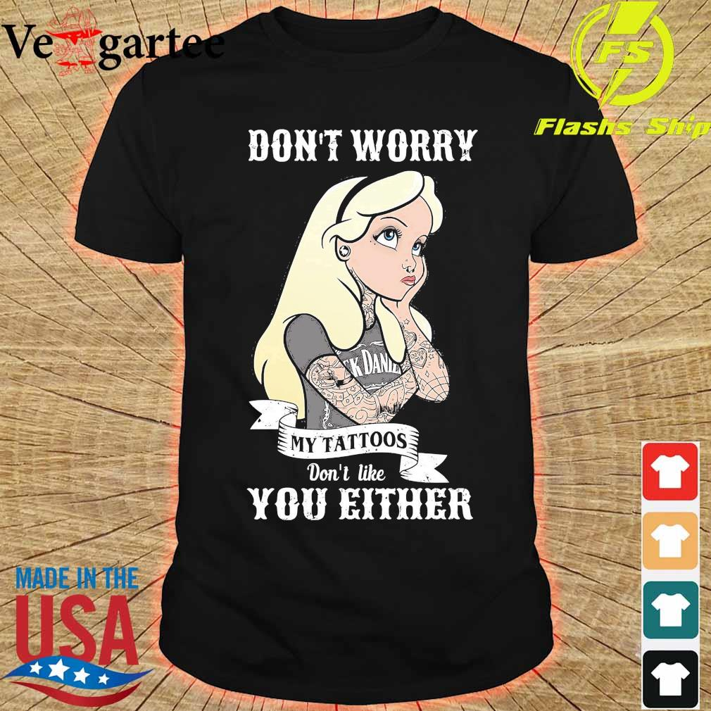 Girl don_t worry my tattoos don't like you either shirt