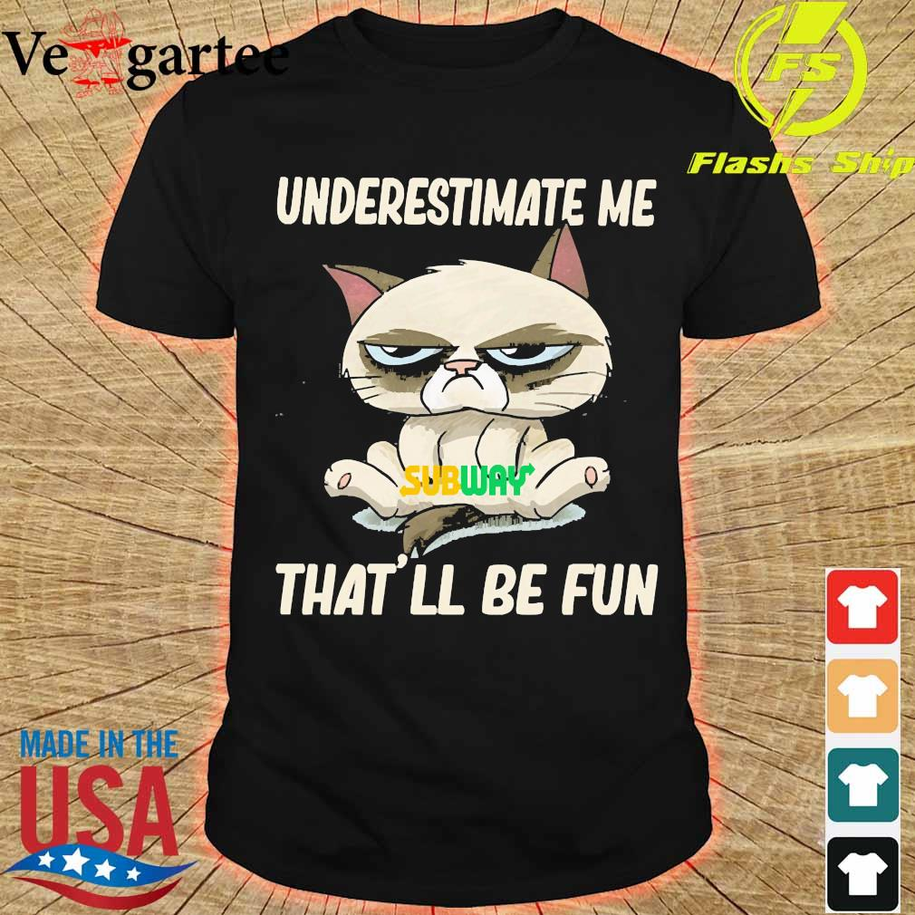 Grumpy cat hug Subway underestimate me That'll be fun shirt