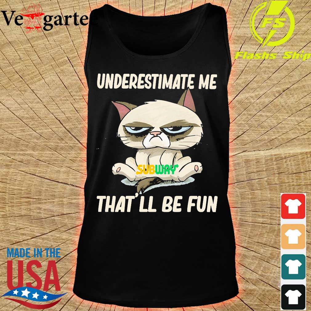 Grumpy cat hug Subway underestimate me That'll be fun s tank top