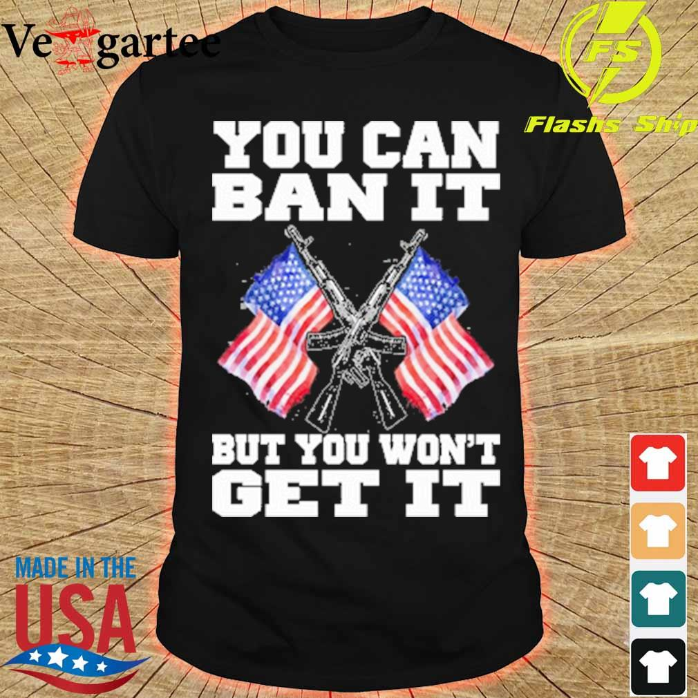 Gun and American flag you can ban it but you won't get it shirt