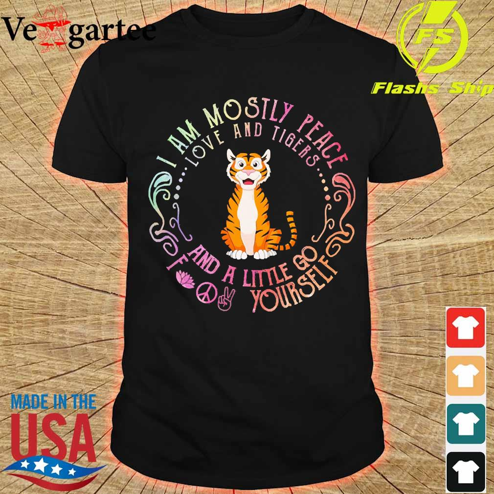I am mostly peace love and Tigers and a little go fuck Yourself shirt