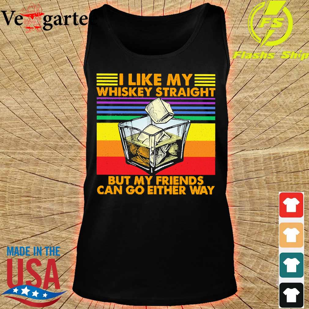 I like my Whiskey straight but my friends can go either way s tank top
