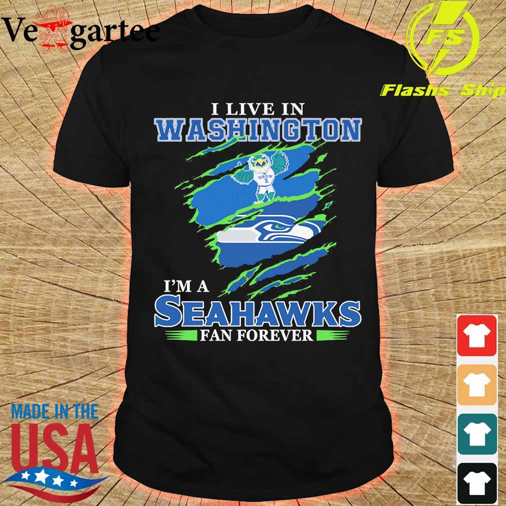 I live in Washington I'm a Seahawks fan forever shirt