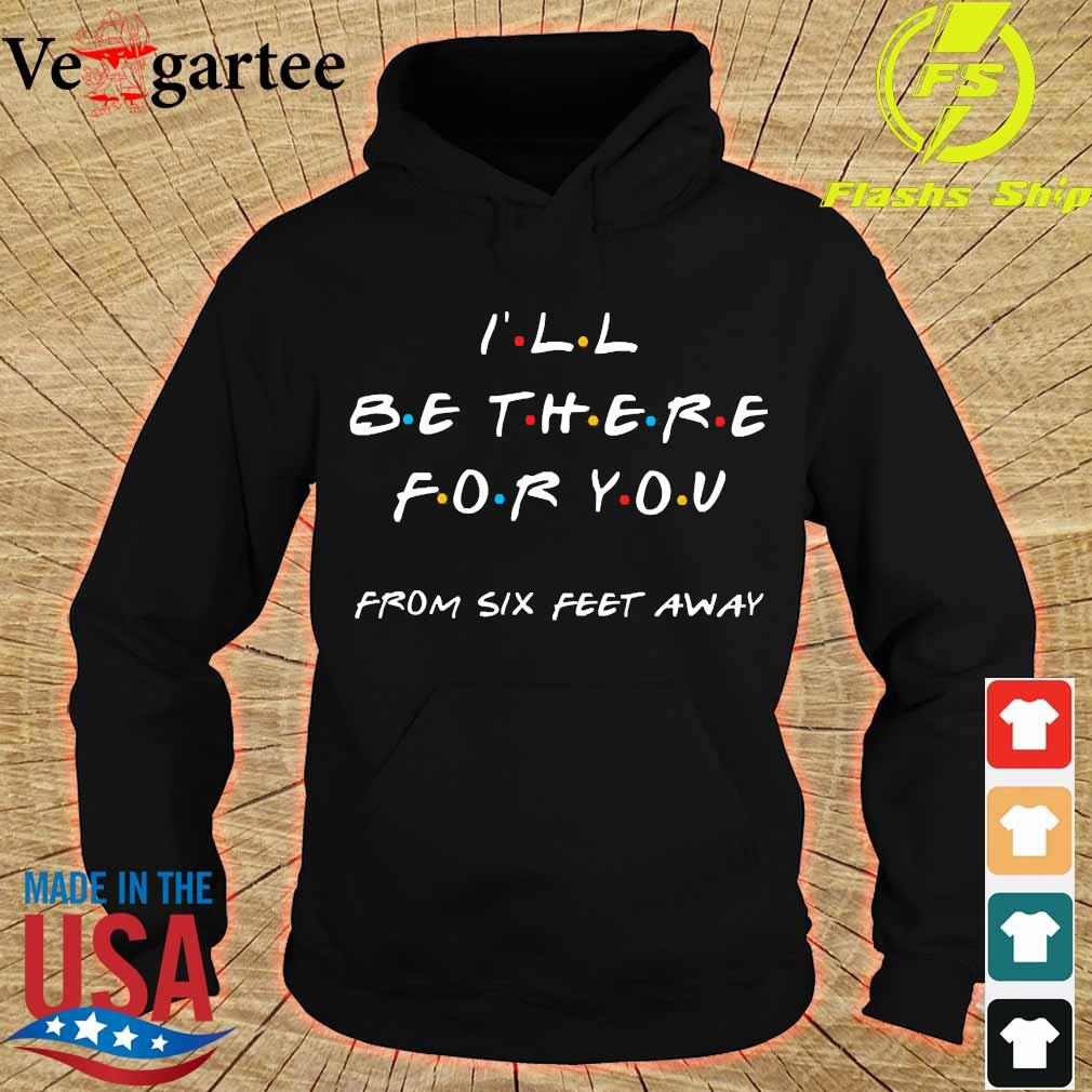 I'll be there for You from six feet away s hoodie