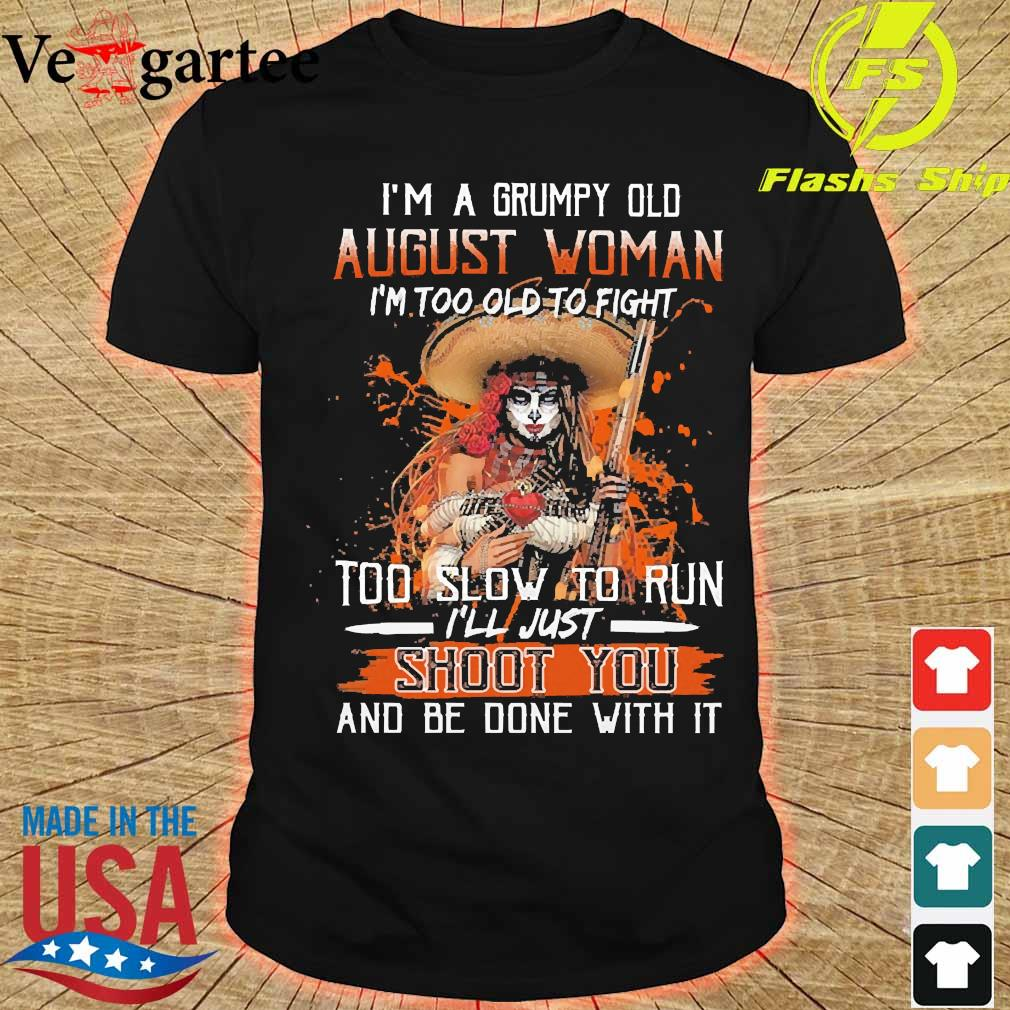 I'm a Grumpy old august woman I'm too old to fight too slow to run I'll just shoot You and be done with it shirt