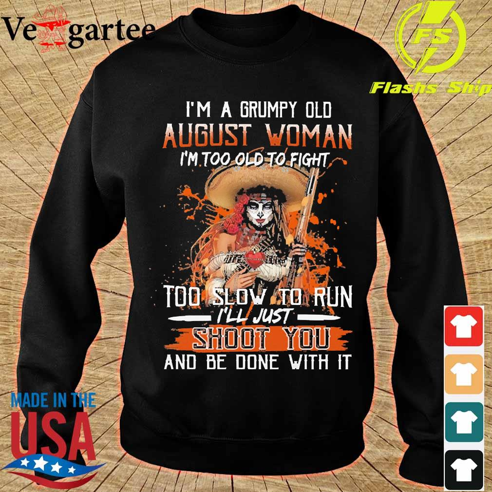 I'm a Grumpy old august woman I'm too old to fight too slow to run I'll just shoot You and be done with it s sweater
