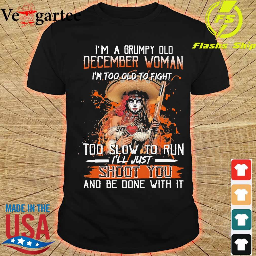 I'm a Grumpy old december woman I'm too old to fight too slow to run I'll just shoot You and be done with it shirt