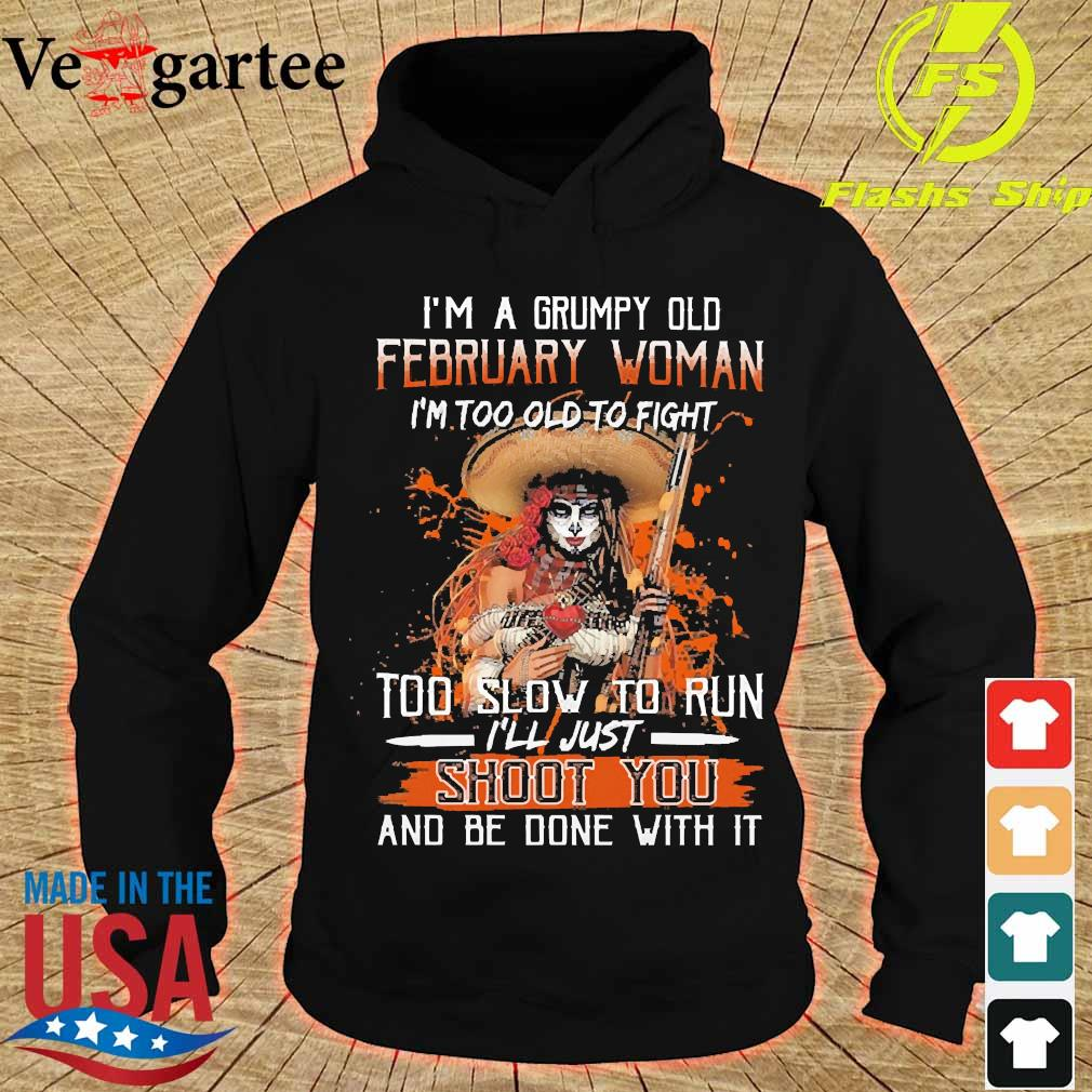 I'm a Grumpy old february woman I'm too old to fight too slow to run I'll just shoot You and be done with it s hoodie