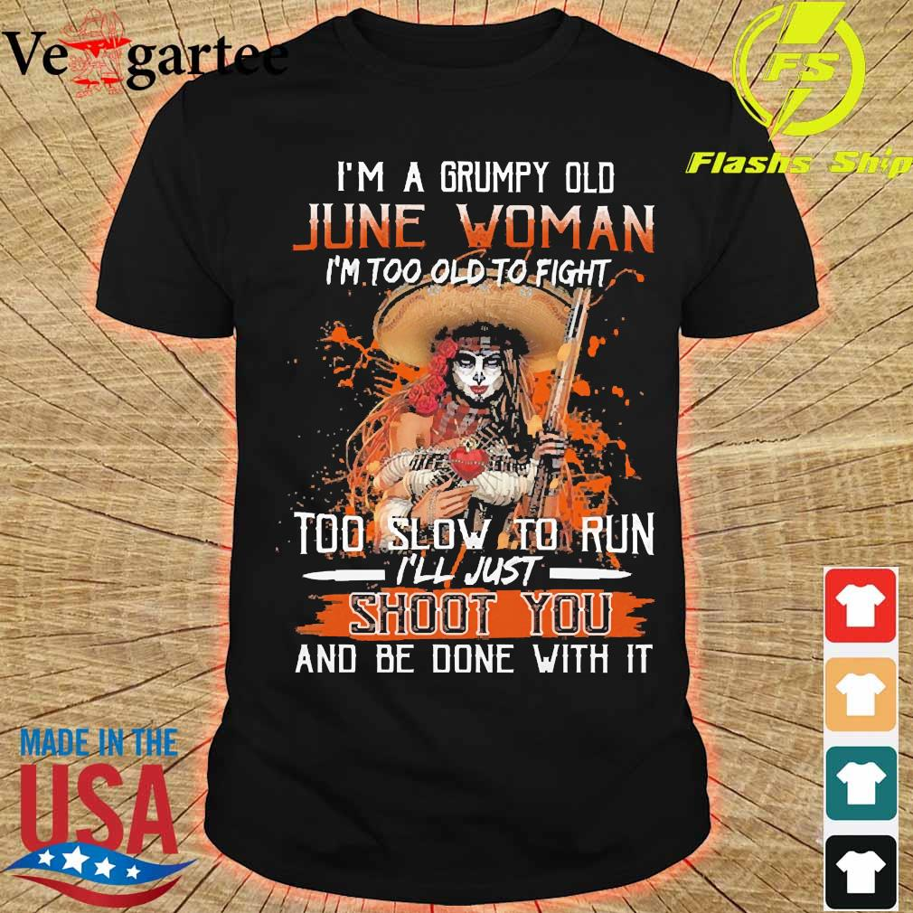 I'm a Grumpy old june woman I'm too old to fight too slow to run I'll just shoot You and be done with it shirt