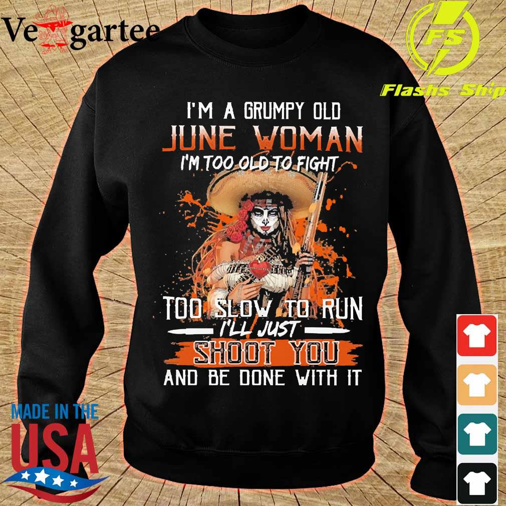 I'm a Grumpy old june woman I'm too old to fight too slow to run I'll just shoot You and be done with it s sweater