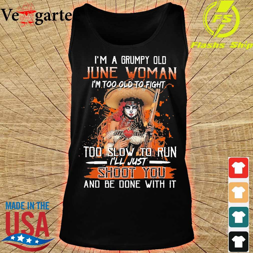 I'm a Grumpy old june woman I'm too old to fight too slow to run I'll just shoot You and be done with it s tank top