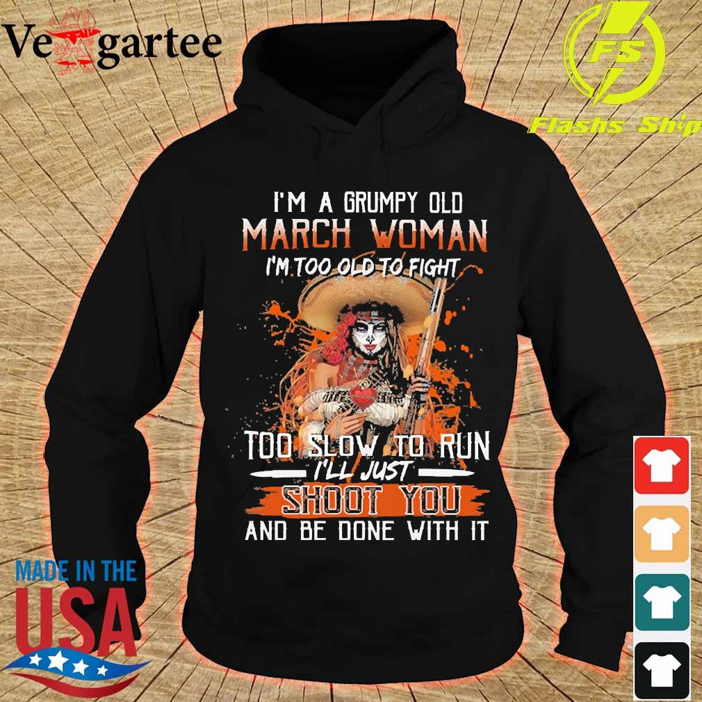 I'm a Grumpy old march woman I'm too old to fight too slow to run I'll just shoot You and be done with it s hoodie