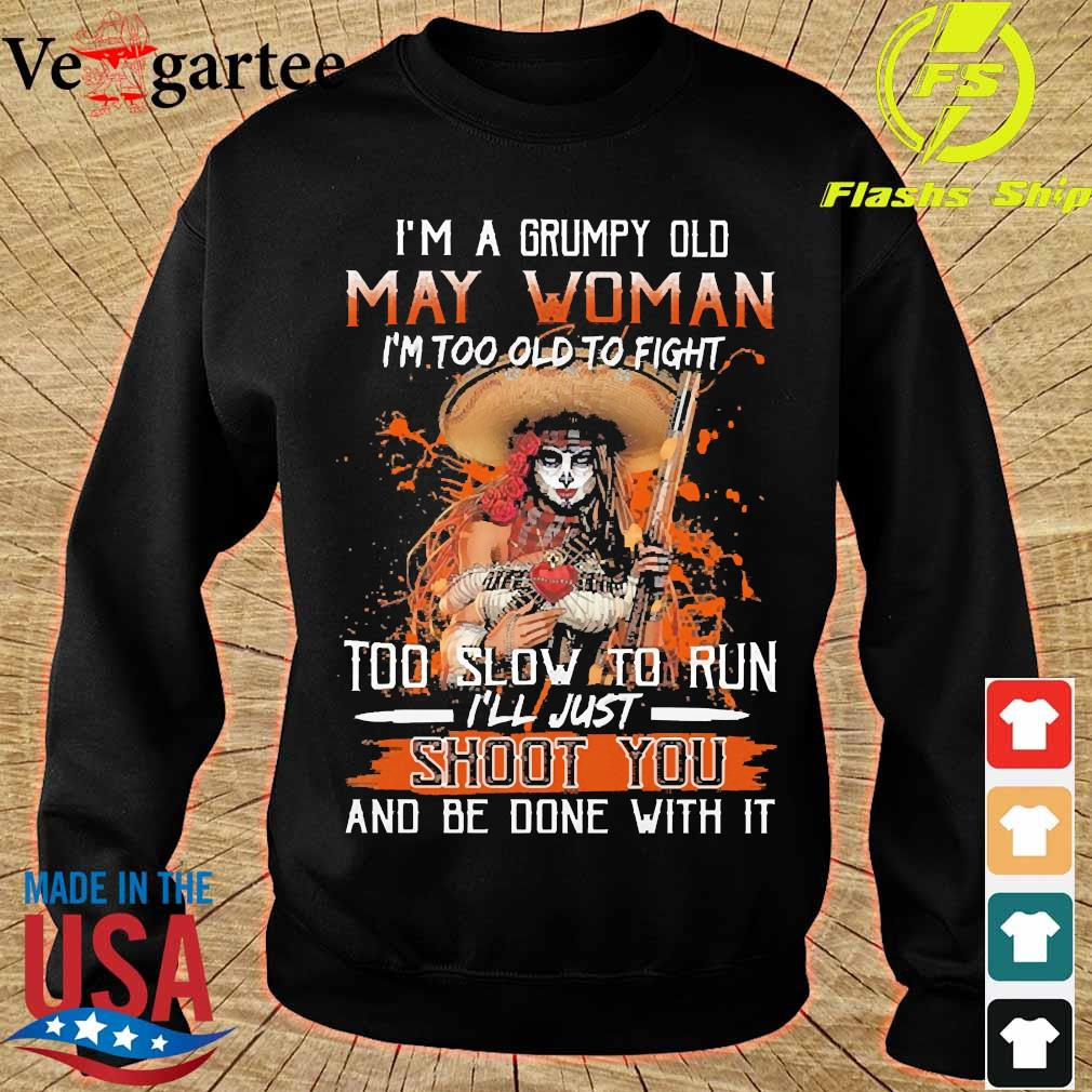 I'm a Grumpy old may woman I'm too old to fight too slow to run I'll just shoot You and be done with it s sweater