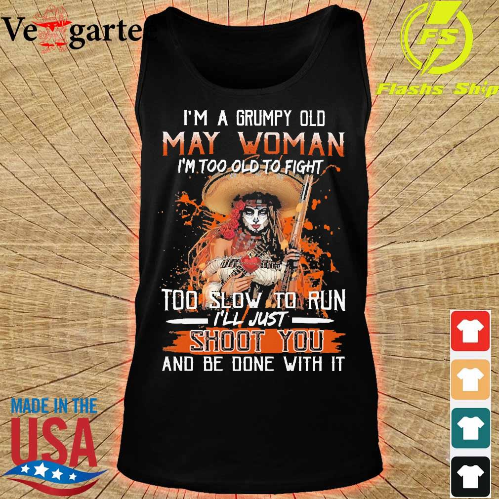 I'm a Grumpy old may woman I'm too old to fight too slow to run I'll just shoot You and be done with it s tank top