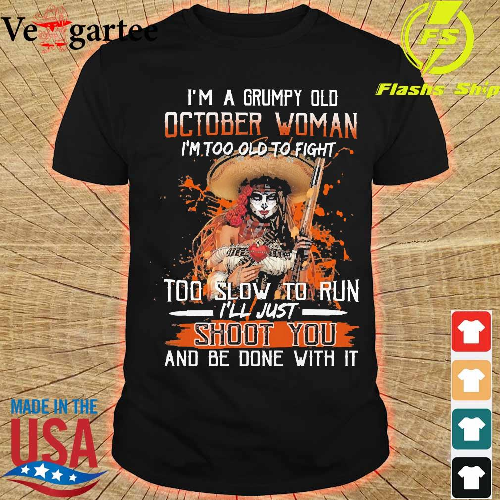 I'm a Grumpy old october woman I'm too old to fight too slow to run I'll just shoot You and be done with it shirt