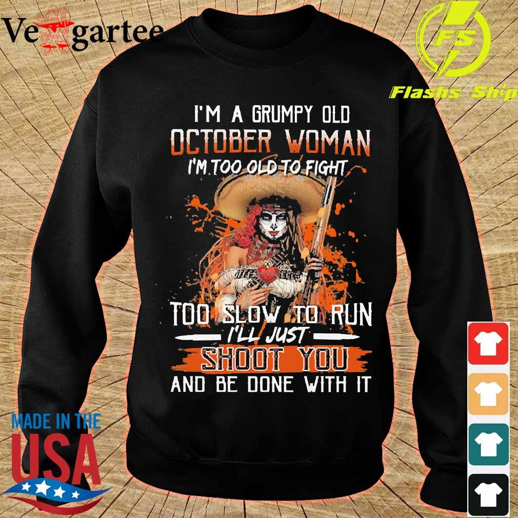 I'm a Grumpy old october woman I'm too old to fight too slow to run I'll just shoot You and be done with it s sweater
