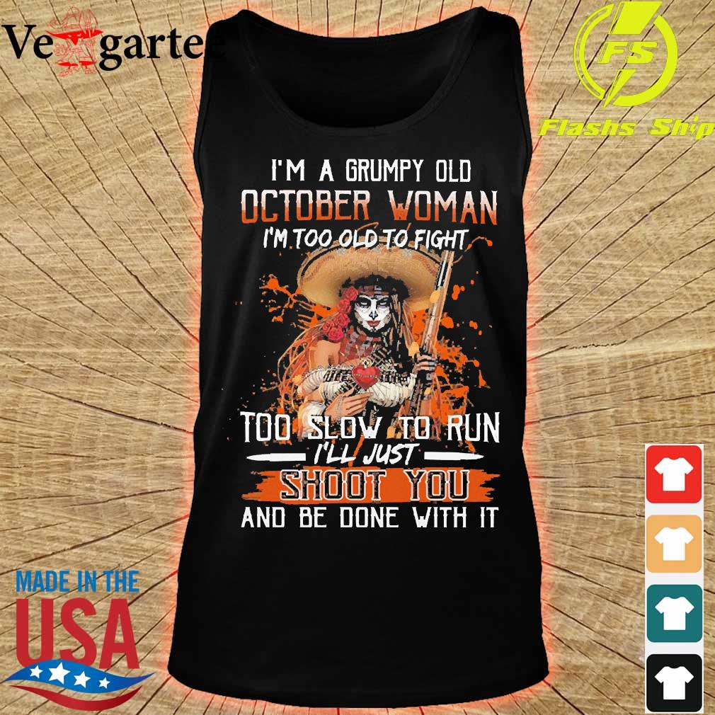 I'm a Grumpy old october woman I'm too old to fight too slow to run I'll just shoot You and be done with it s tank top
