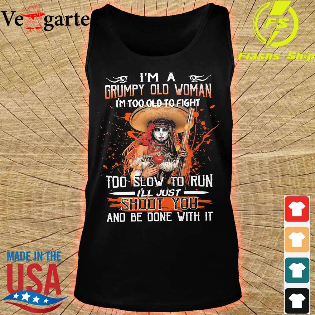 I'm a grumpy old woman I'm too old to fight too slow to run I'll just shoot You and be done with it s tank top