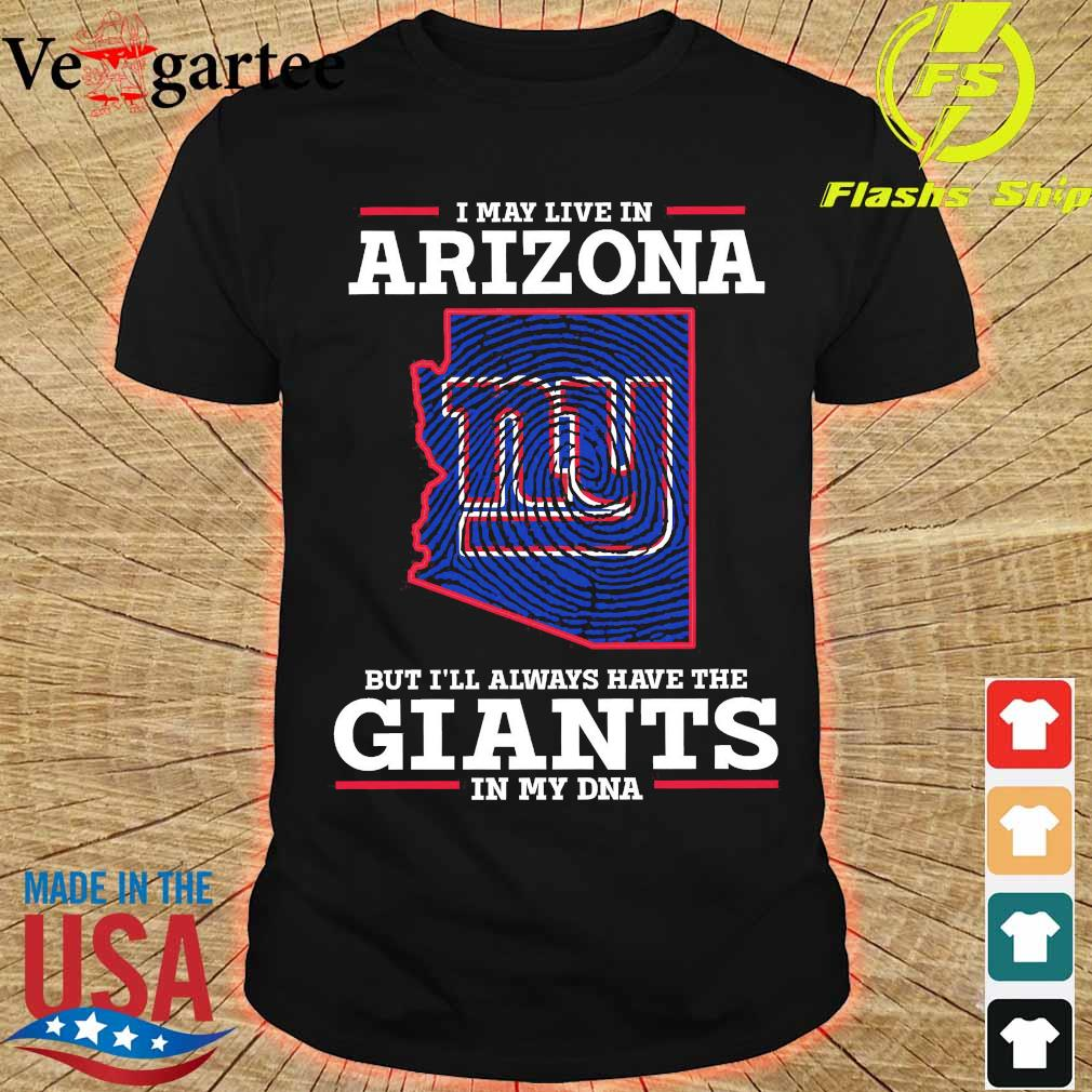 I may live in Arizona but I'll always have the Giants in my DNA shirt
