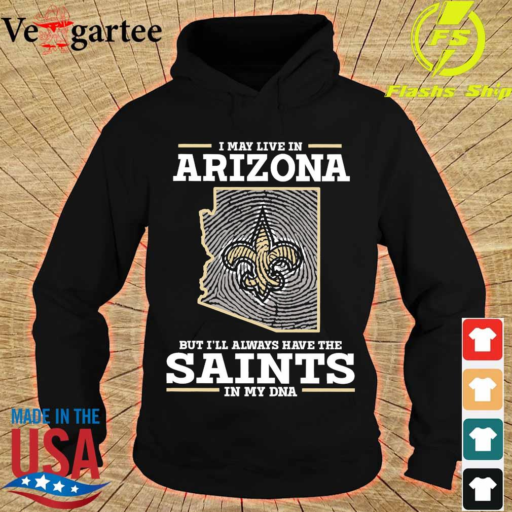I may live in Arizona but I'll always have the Saints in my DNA s hoodie