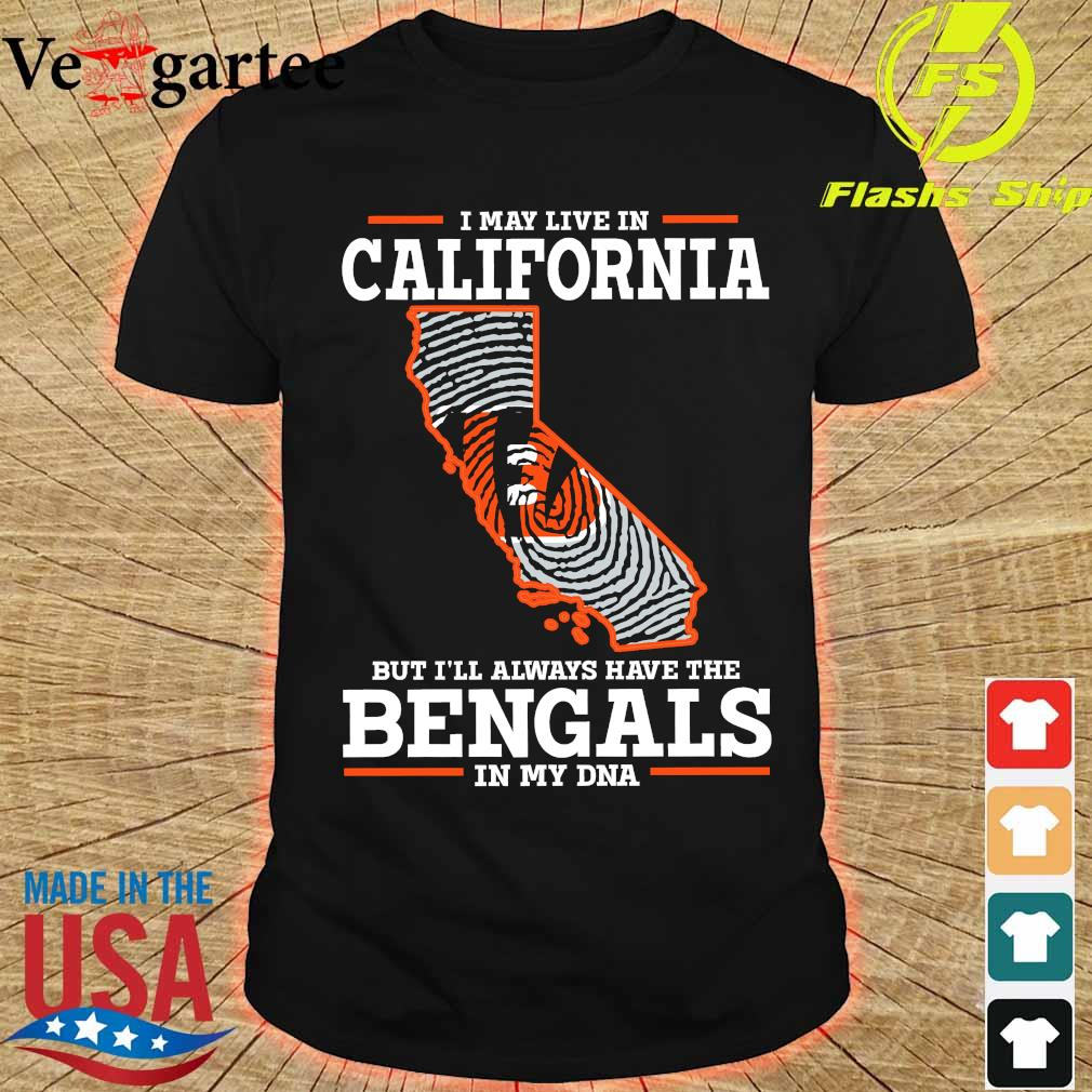 I may live in California but I'll always have the Bengals in my DNA shirt
