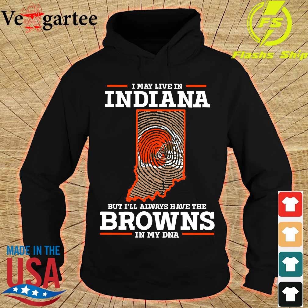 I may live in Indiana but I'll always have the Browns in my DNA s hoodie