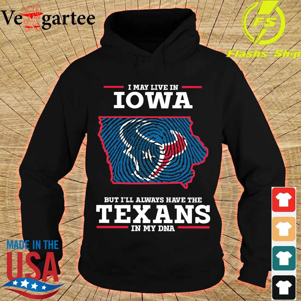 I may live in Iowa but I'll always have the Texans in my DNA s hoodie