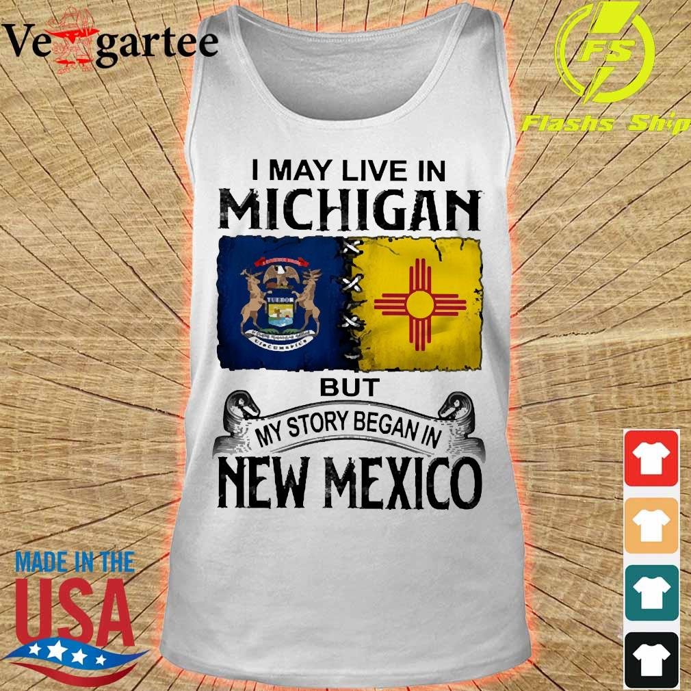 I may live in Michigan but my story began in New Mexico s tank top