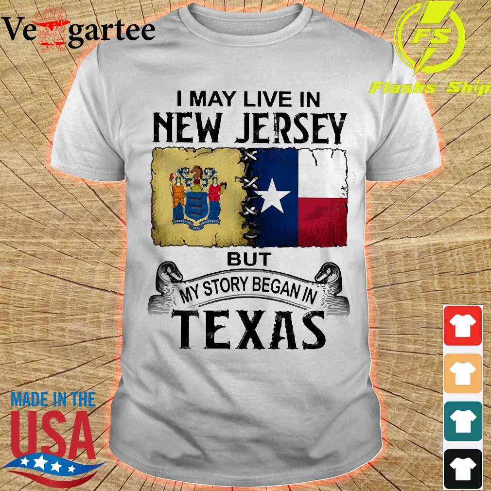 I may live in New Jersy but my story began in Texas shirt