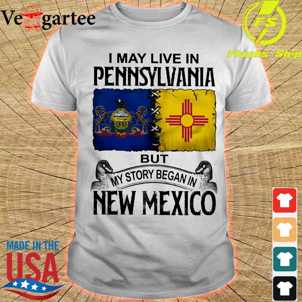 I may live in Pennsylvania but my story began in New Mexico shirt