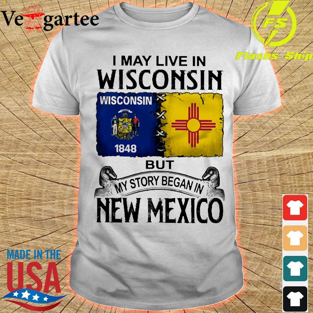 I may live in Wisconsin but my story began in New Mexico shirt