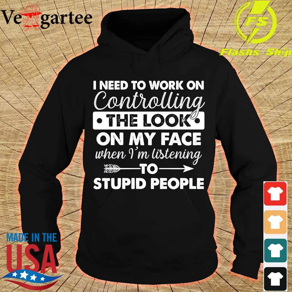 I need to work on controlling the look on my face when I'm listening stupid people s hoodie