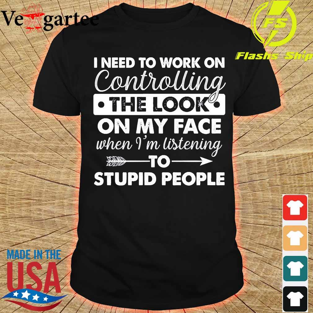 I need to work on controlling the look on my face when I'm listening stupid people shirt