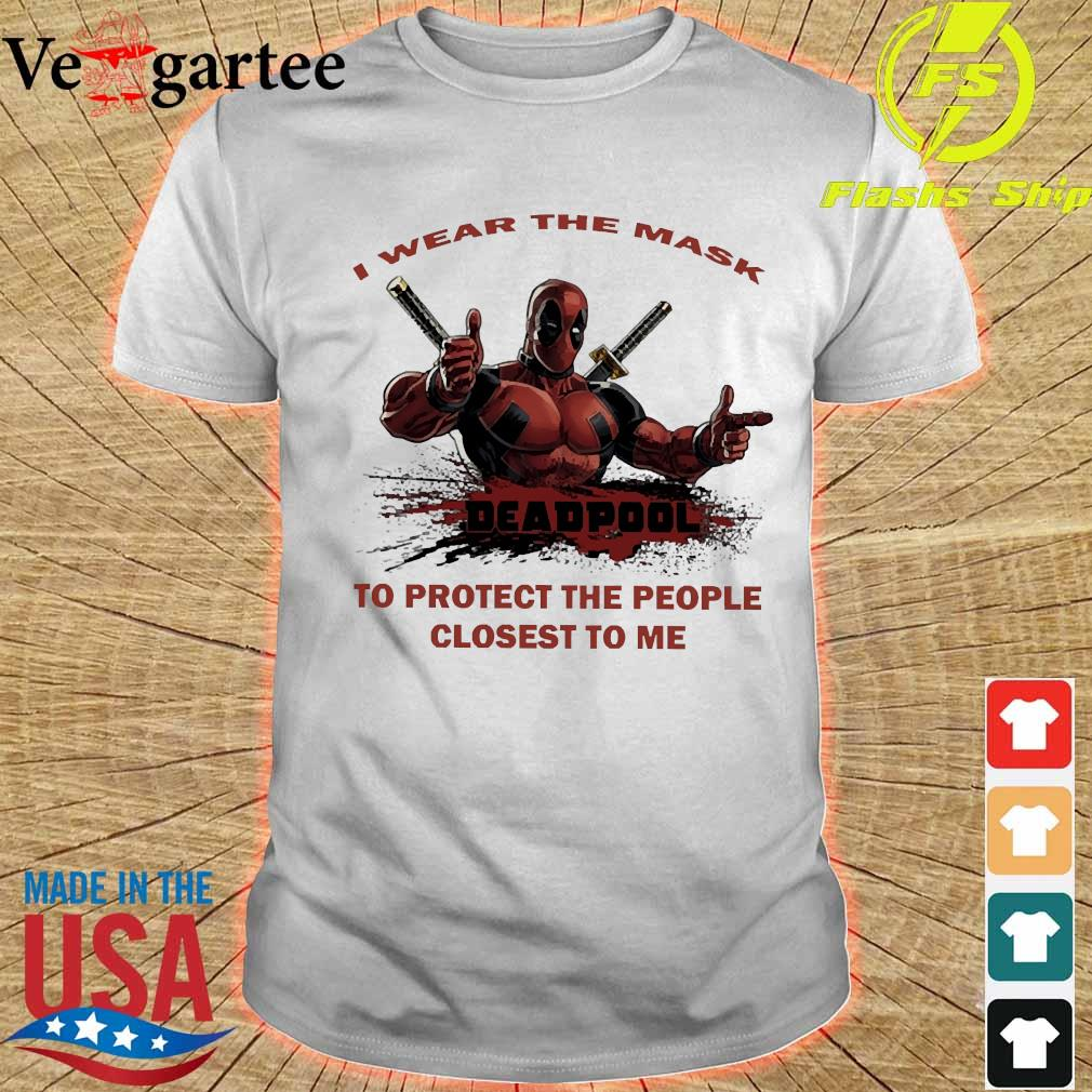 I wear the mask Deadpool to protect the people closest to me shirt