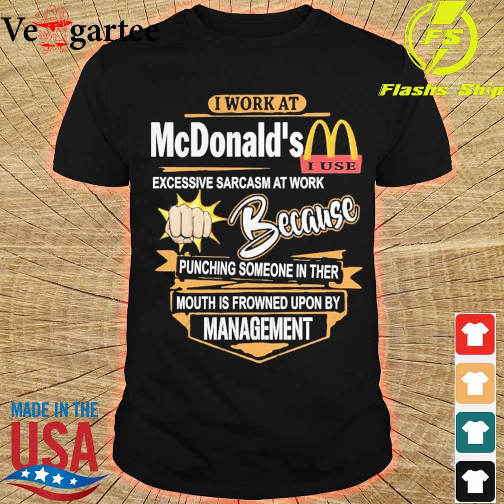I work at McDonald's Excessive sarcasm at work because pinching someone in ther mouth is frowned upon by management shirt