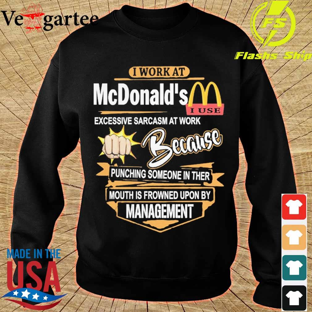 I work at McDonald's Excessive sarcasm at work because pinching someone in ther mouth is frowned upon by management s sweater