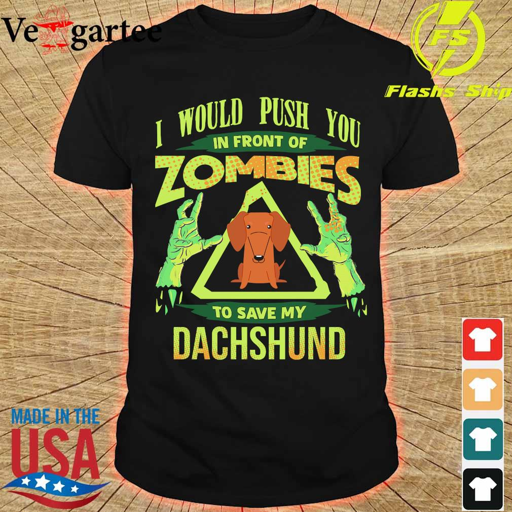 I would push You in front of zombies to save my dachshund shirt
