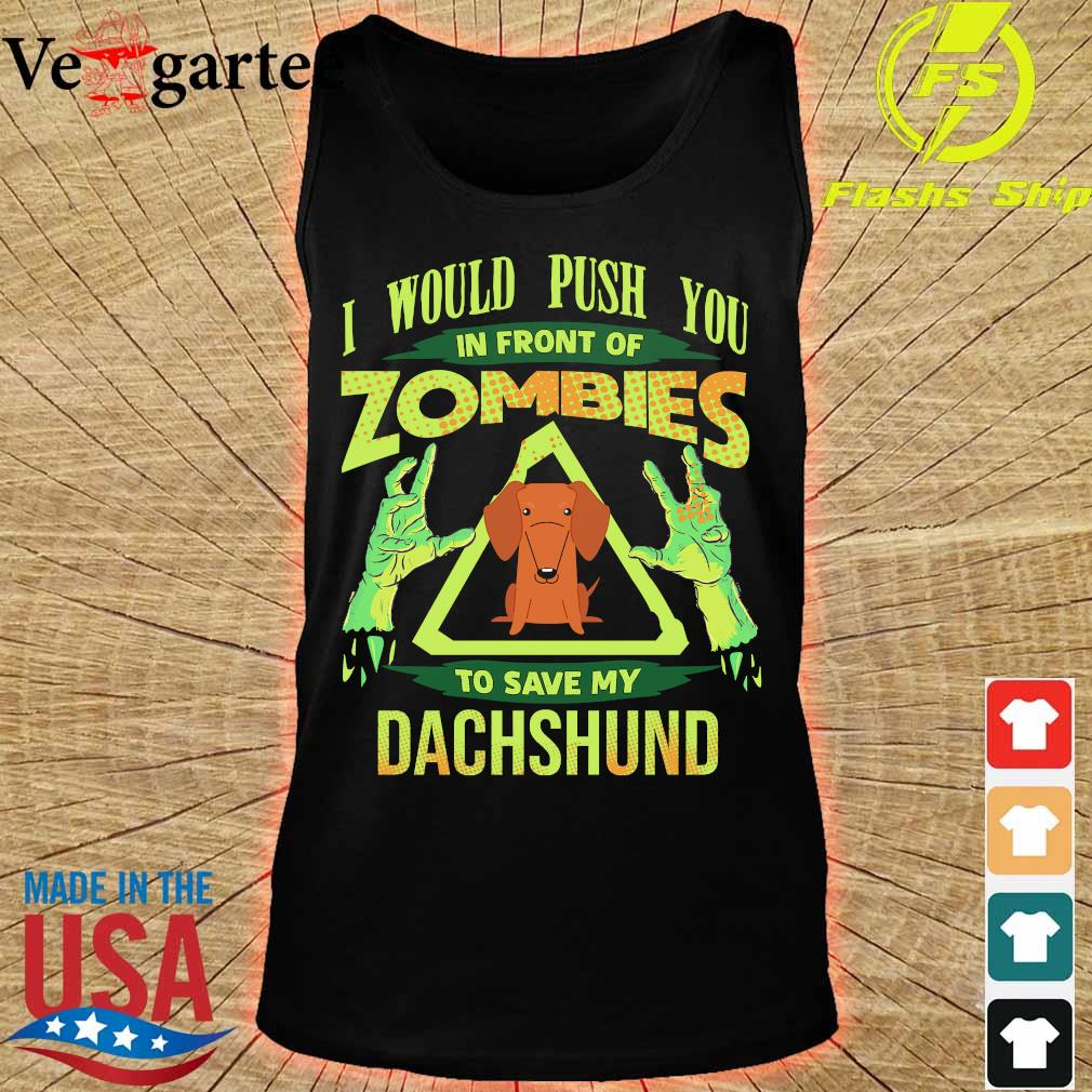 I would push You in front of zombies to save my dachshund s tank top