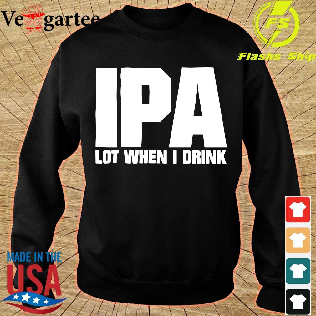IPA lot when i drink s sweater