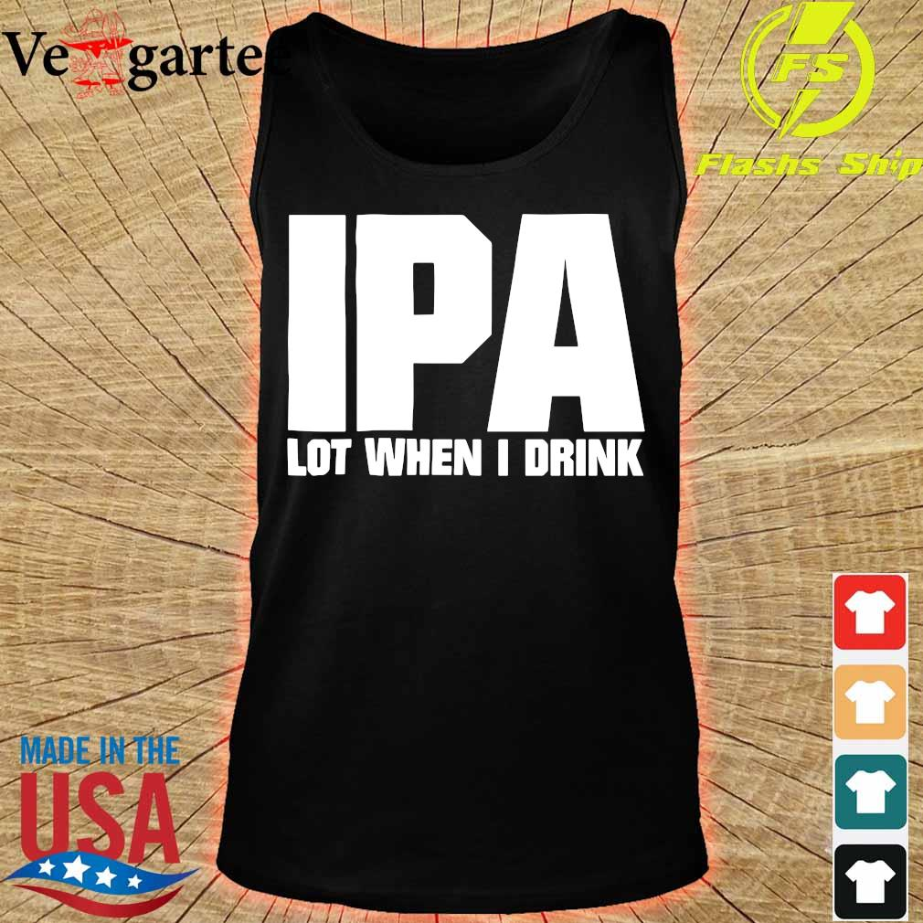 IPA lot when i drink s tank top