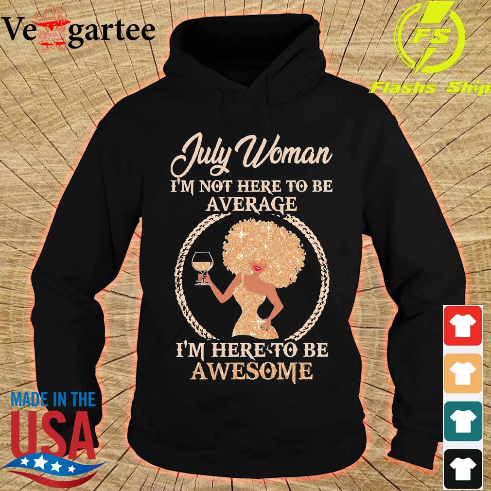 July woman I'm not here to be average I'm here to be awesome s hoodie