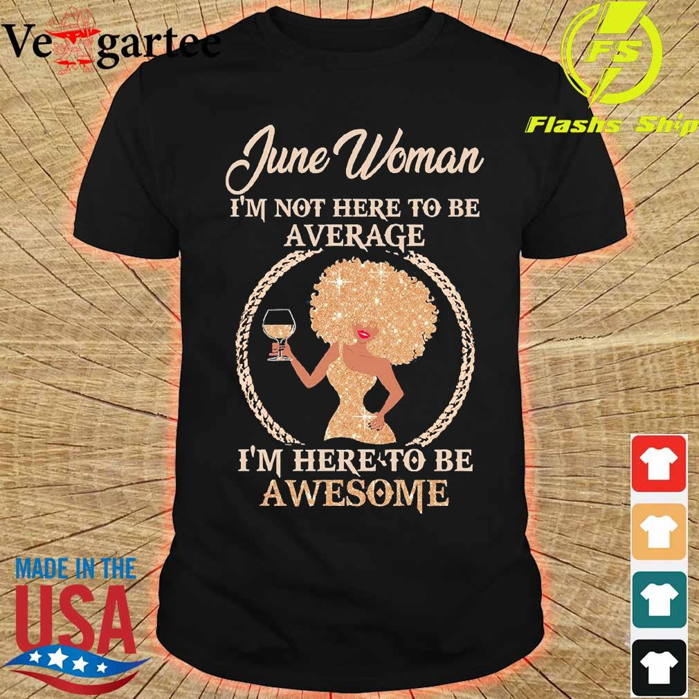 June woman I'm not here to be average I'm here to be awesome shirt