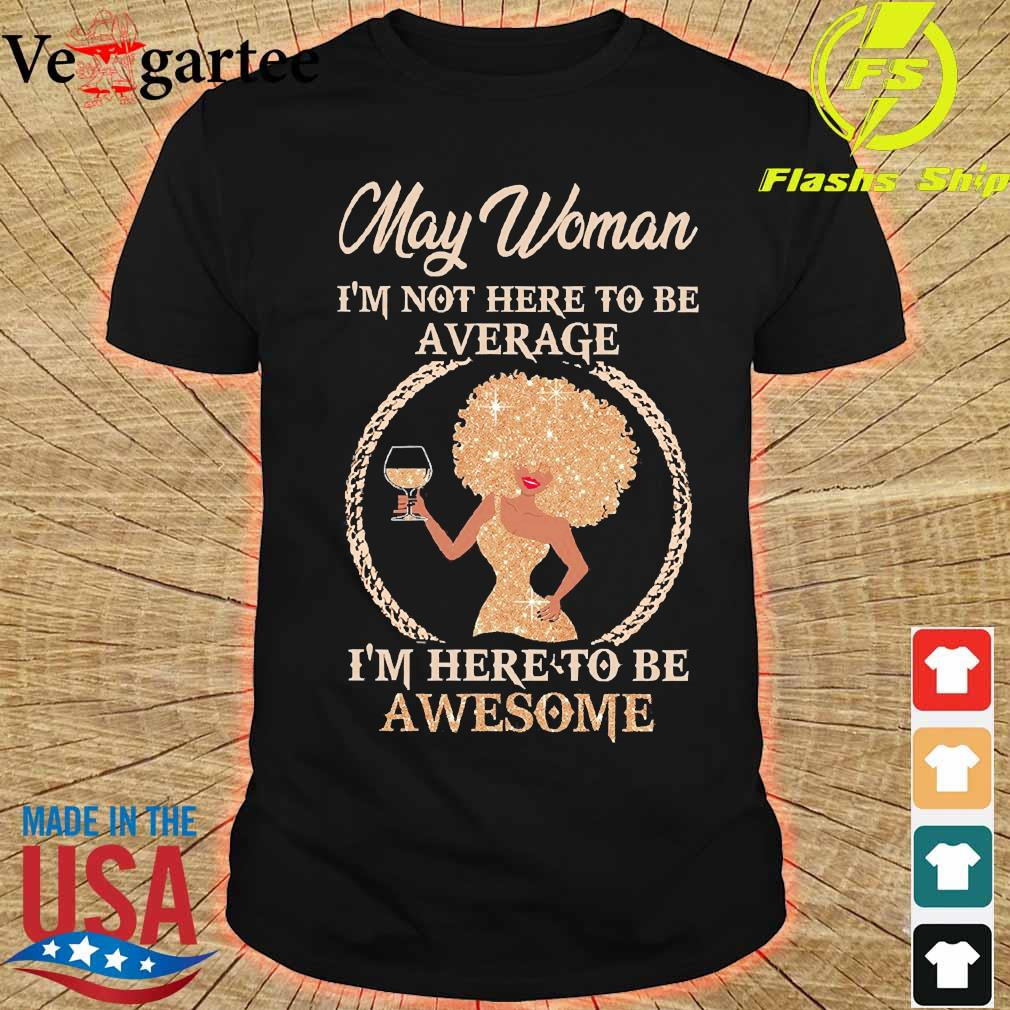 May woman I'm not here to be average I'm here to be awesome shirt